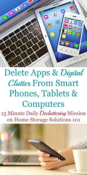 Here is how to delete apps and other types of digital clutter from your smart phones, tablets and computers to keep them functional and useful for you. The article contains a list of many types of digital clutter to remove {a Declutter 365 mission on Home Storage Solutions 101} #DigitalClutter #DeclutterApps #DeleteApps