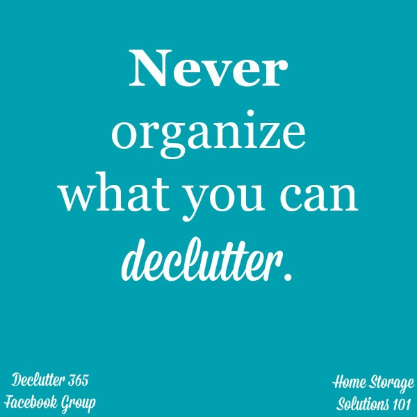 Never organize what you can #declutter, because if you don't need it, why are you wasting time and energy #organizing it? {from Home Storage Solutions 101} #Declutter365