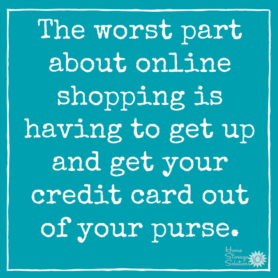 The worst part about online shopping is having to get up and get your credit card out of your purse