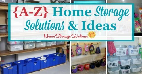 A round up of over 75 storage solutions for all around your home, arranged from A to Z {on Home Storage Solutions 101}
