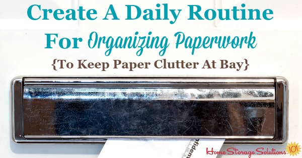 How and why to create a daily routine for organizing paperwork as it comes into your home, such as mail, school papers, work papers, and more, so that you can keep paper clutteer from accumulating and feel in control of the paper that comes into your home instead of overwhelmed {on Home Storage Solutions 101}