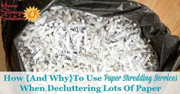 When you've got a lot of paper to declutter from your home here's why you should use document or paper shredding services instead of trying to shred it all yourself, plus tips for how to use these services {part of the Paper Organization Series on Home Storage Solutions 101}