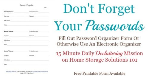 Don't forget your passwords! Do the #Declutter365 mission to fill out a password organizer form or otherwise to use an electronic organizer. Free printable form available {on Home Storage Solutions 101}