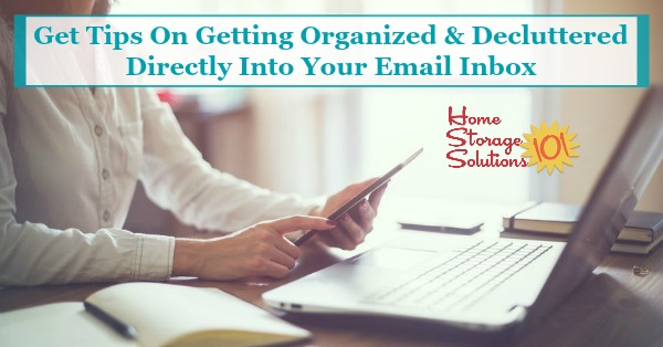 How to get tips on getting organized and decluttered directly into your email inbox, from Home Storage Solutions 101, the home of the 52 Week Organized Home Challenge and Declutter 365 missions