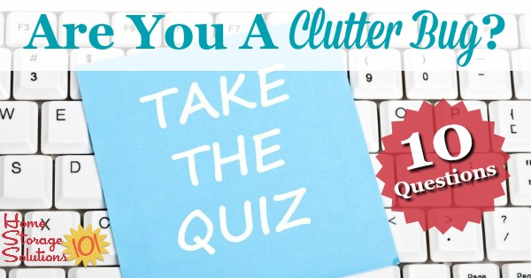 Are you a clutter bug? Take the 10 question quiz and find out, and if you are one, also find out what you can do about it. {on Home Storage Solutions 101}