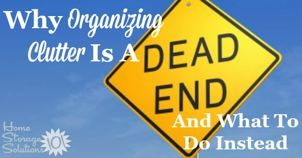 Why organizing clutter is a dead end, and what you should be doing instead {on Home Storage Soluions 101}