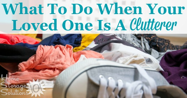 What to do about decluttering your home when your loved one is a clutterer {on Home Storage Solutions 101}
