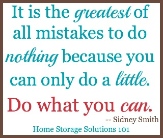 It is the greatest of all mistakes to do nothing because you can only do a little. Do what you can.
