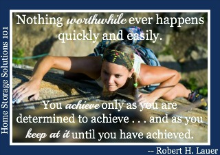 Nothing worthwhile ever happens quickly and easily. You achieve only as you are determined to achieve . . . as as you keep at it until you have acheived. {on Home Storage Solutions 101} #Quotes #HomeStorageSolutions101