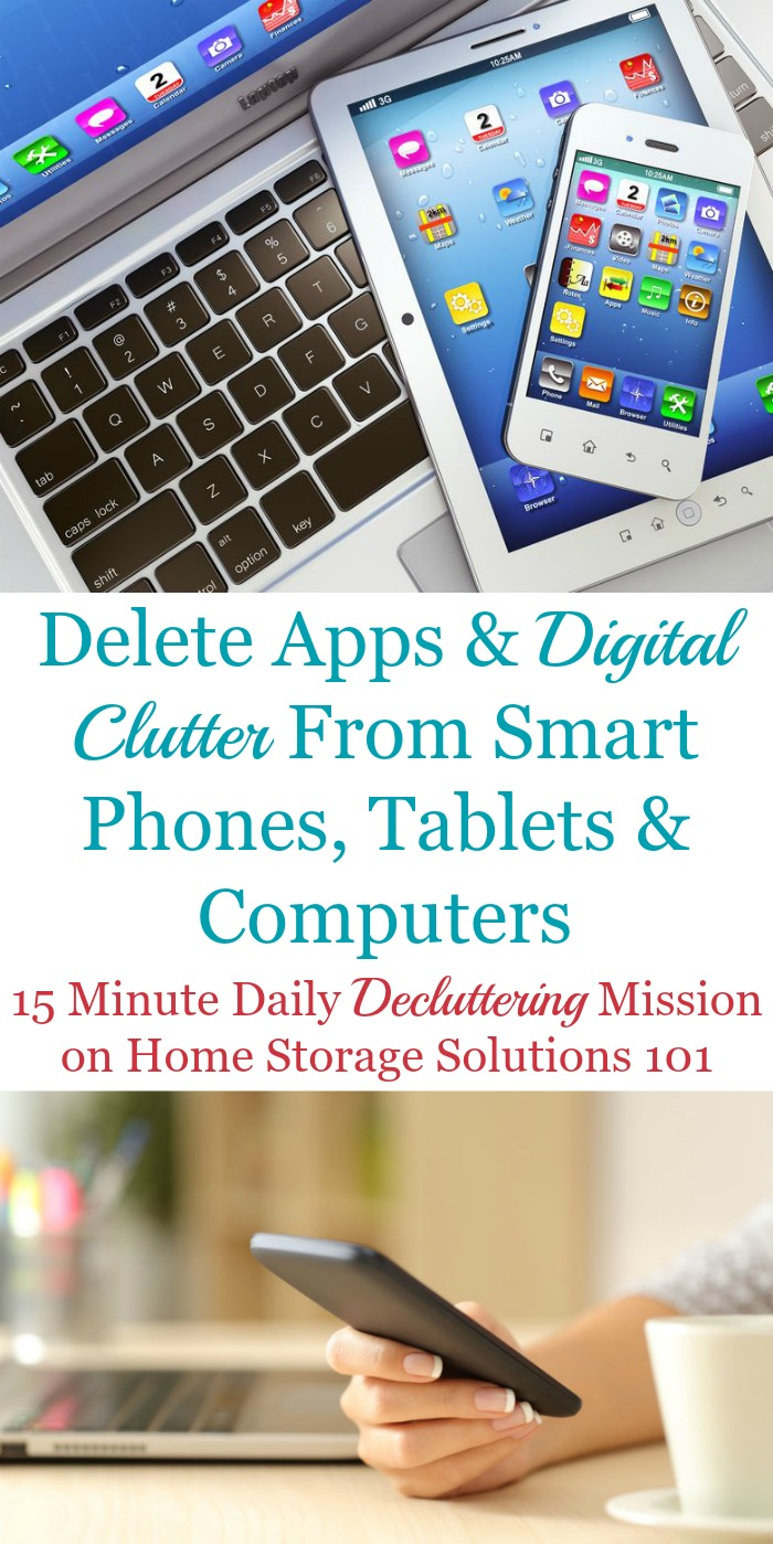 Here is how to delete apps and other types of digital clutter from your smart phones, tablets and computers to keep them functional and useful for you. The article contains a list of many types of digital clutter to remove {a Declutter 365 mission on Home Storage Solutions 101}