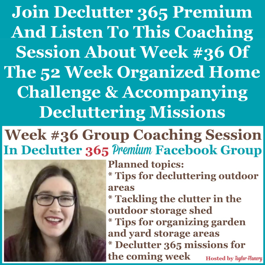 Join Declutter 365 premium and listen to this coaching session about Week #36 of the 52 Week Organized Home Challenge and accompanying decluttering missions, with a discussion of decluttering and organizing outdoor, yard and garden areas of your home {on Home Storage Solutions 101}