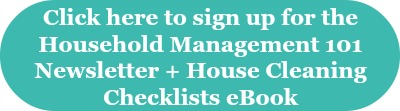 Click here to sign up for the Household Management 101 newsletter and also receive the free House Cleaning Checklists ebook