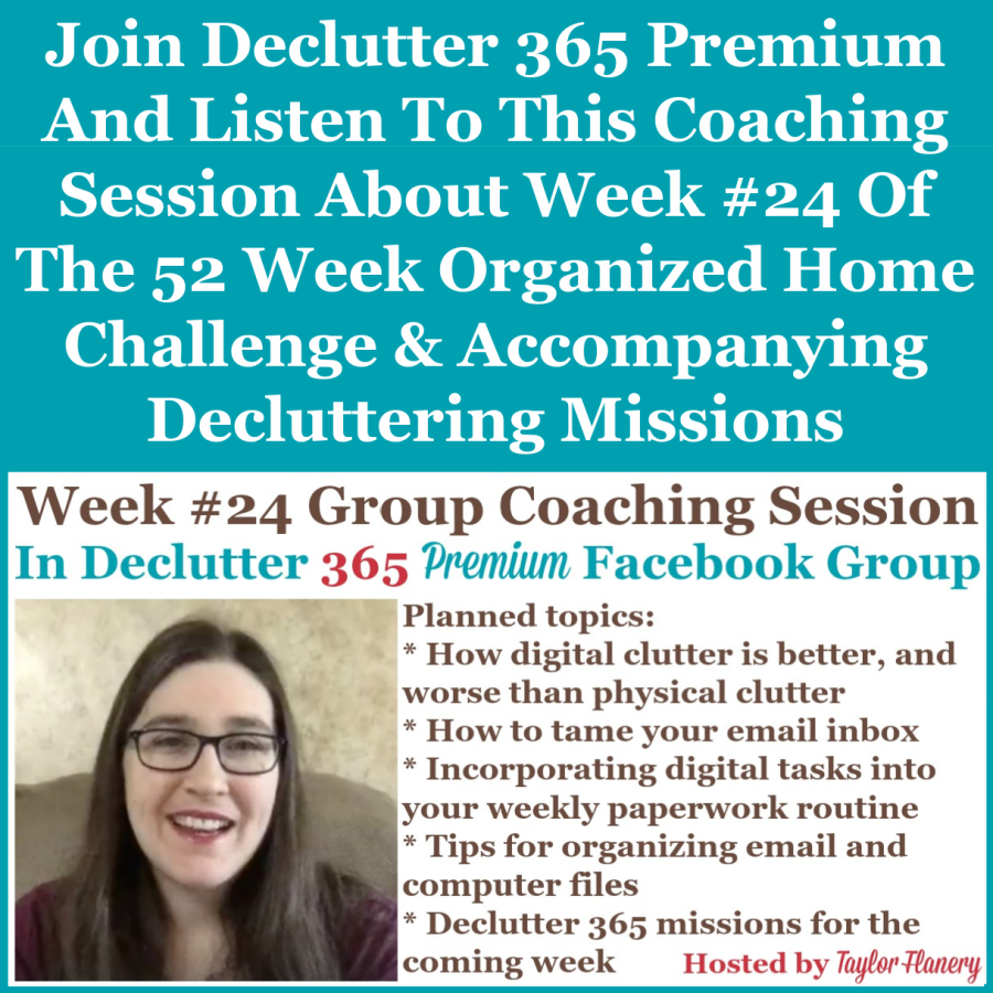 Join Declutter 365 premium and listen to this coaching session about Week #24 of the 52 Week Organized Home Challenge and accompanying decluttering missions, with a discussion of decluttering and organizing your email and digital information {on Home Storage Solutions 101}