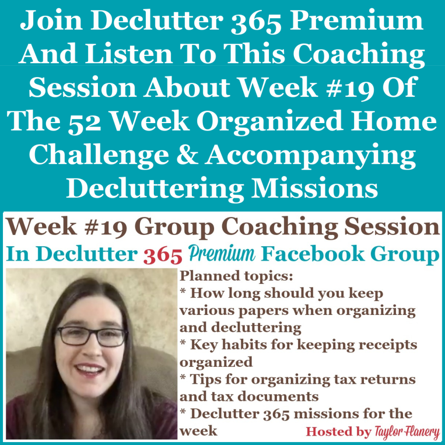 Join Declutter 365 premium and listen to this coaching session about Week #19 of the 52 Week Organized Home Challenge and accompanying decluttering missions, with a discussion of organizing receipts and tax documents, and how long to keep various papers when organizing and decluttering {on Home Storage Solutions 101}