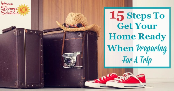 Here are 15 steps you need to take in and around your home when preparing for a trip, to ensure safety, comfort and less stress when you return from your travels {on Home Storage Solutions 101}