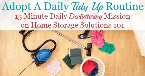 If you want to keep your home clean and free of clutter and mess, you need to adopt a daily tidy up routine. Find out how to do it here {on Home Storage Solutions 101} #Declutter365 #TidyUp #TidyingUp