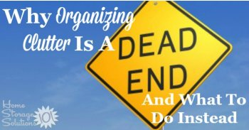 Why organizing clutter is a dead end, and what to do instead