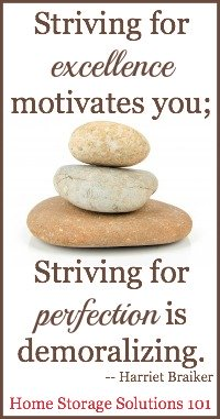 Striving for excellence motivates you; Striving for perfection is demoralizing {courtesy of Home Storage Solutions 101}