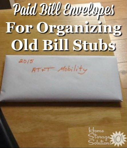 An idea for organizing old paid bill stubs is to use a paid bill envelope to keep each time of paid bill receipt for your major recurring bills {featured on Home Storage Solutions 101}