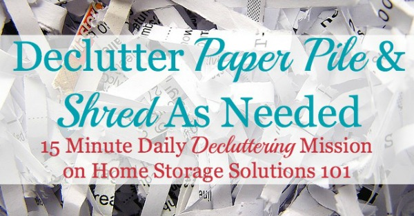 Paper piles up in your home, but it didn't get there overnight, so tackling it, and shredding paper 15 minutes at a time is key to get it done without being overwhelmed and without making a bigger mess in the mean time {#Declutter365 mission on Home Storage Solutions 101}